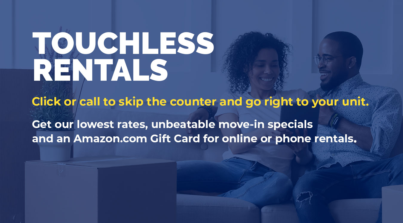Touchless rentals. Click or call to skip the counter and go right to your unit. Get our lowest rates, unbeatable move-in specials and an Amazon.com Gift Card for online or phone rentals.