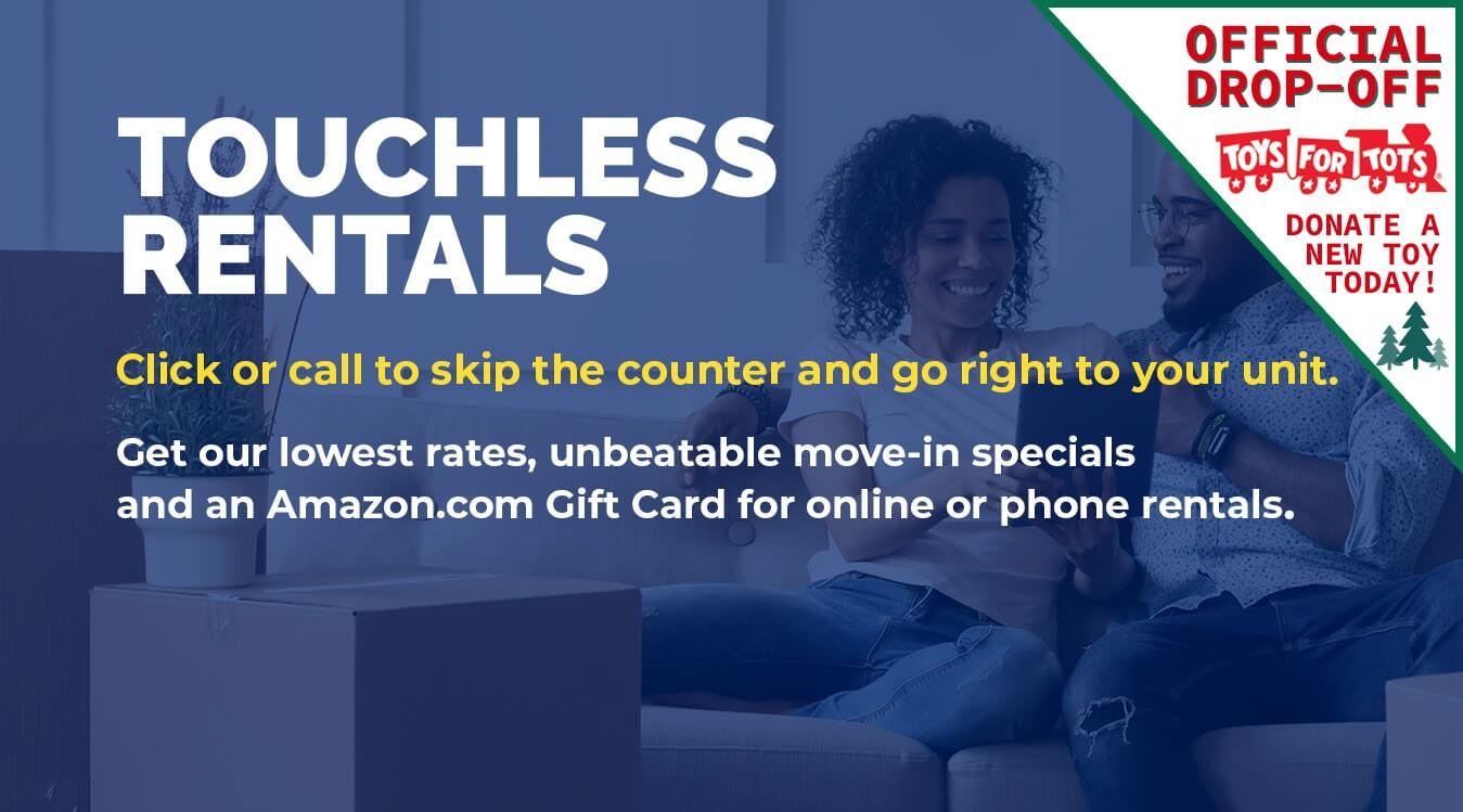 Touchless rentals. Click or call to skip the counter and go right to your unit. Get our lowest rates, unbeatable move-in specials and an Amazon.com Gift Card for online or phone rentals. All Store Space facilities are also official drop off locations for Toys for Tots! Donate a new toy today!